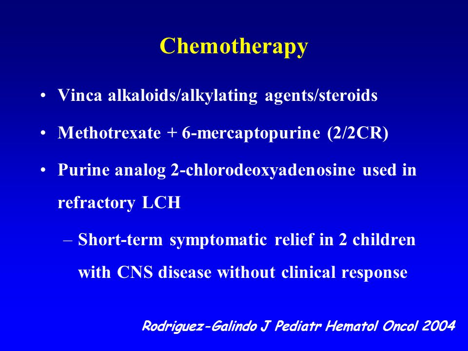 Chemotherapy Vinca alkaloids/alkylating agents/steroids Methotrexate + 6-mercaptopurine (2/2CR) Purine analog 2-chlorodeoxyadenosine used in refractory LCH –Short-term symptomatic relief in 2 children with CNS disease without clinical response Rodriguez-Galindo J Pediatr Hematol Oncol 2004