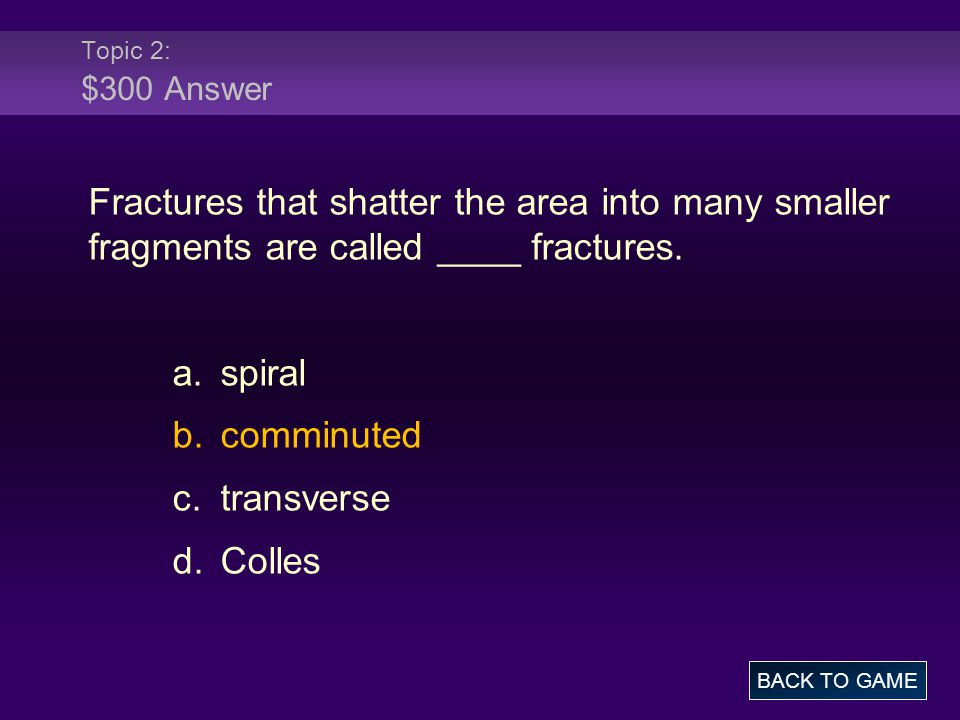 Topic 2: $300 Answer Fractures that shatter the area into many smaller fragments are called ____ fractures.