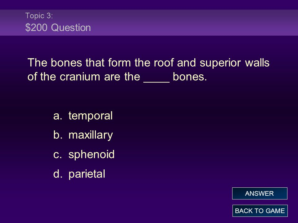 Topic 3: $200 Question The bones that form the roof and superior walls of the cranium are the ____ bones.