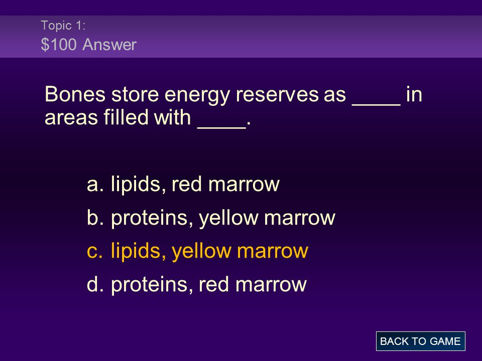 Topic 1: $100 Answer Bones store energy reserves as ____ in areas filled with ____.