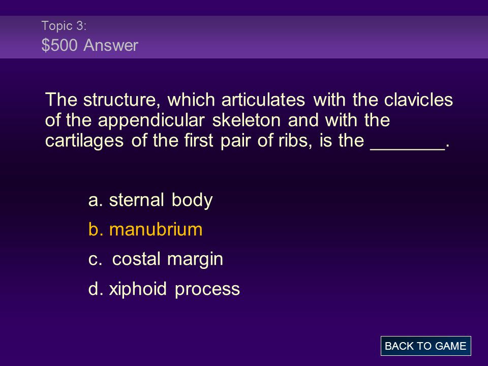 Topic 3: $500 Answer The structure, which articulates with the clavicles of the appendicular skeleton and with the cartilages of the first pair of ribs, is the _______.
