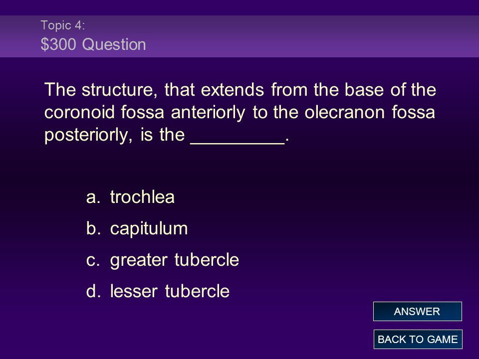 Topic 4: $300 Question The structure, that extends from the base of the coronoid fossa anteriorly to the olecranon fossa posteriorly, is the _________.