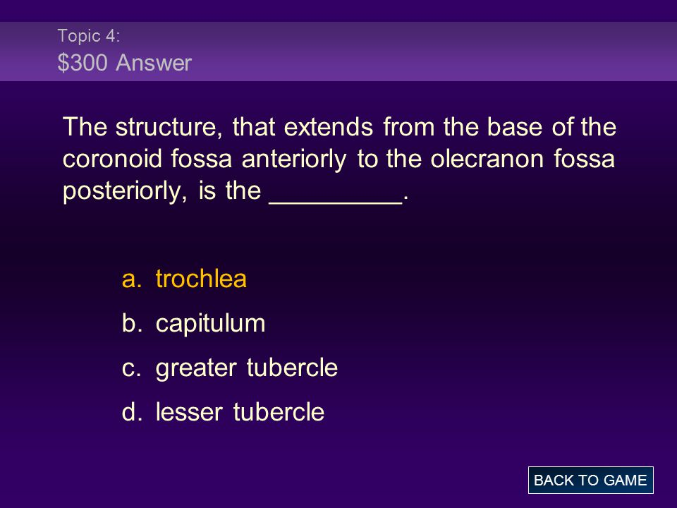 Topic 4: $300 Answer The structure, that extends from the base of the coronoid fossa anteriorly to the olecranon fossa posteriorly, is the _________.