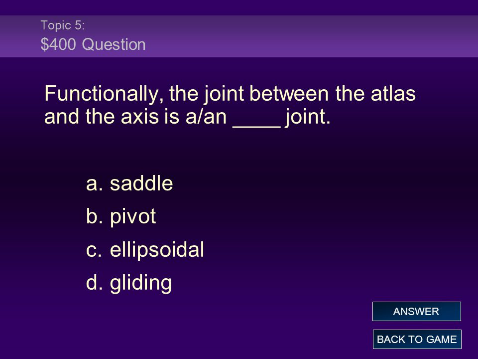 Topic 5: $400 Question Functionally, the joint between the atlas and the axis is a/an ____ joint.