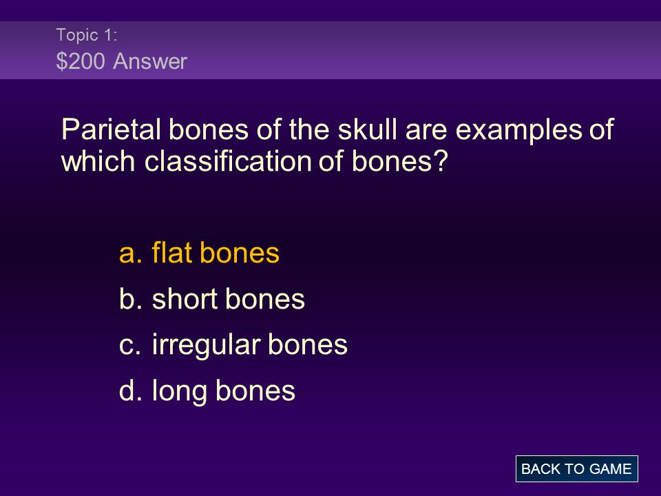 Topic 1: $200 Answer Parietal bones of the skull are examples of which classification of bones.