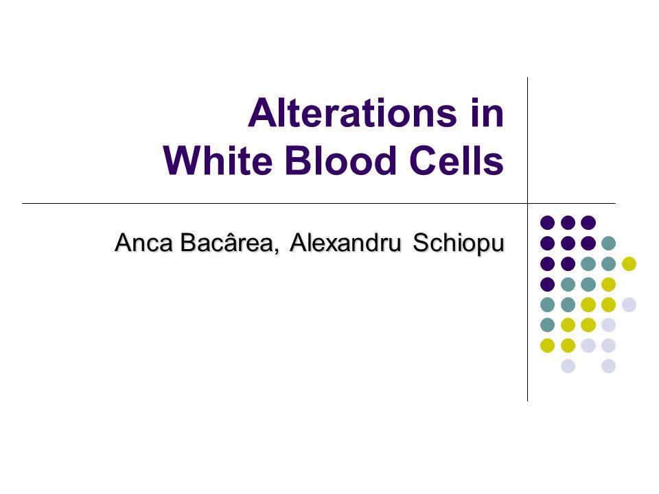 Alterations in White Blood Cells Anca Bacârea, Alexandru Schiopu