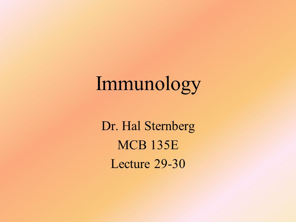 Immunology Dr. Hal Sternberg MCB 135E Lecture 29-30