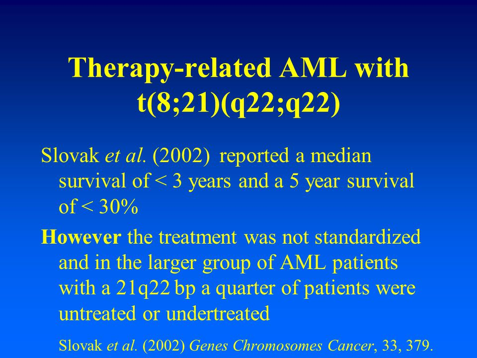 Therapy-related AML with t(8;21)(q22;q22) Slovak et al. (2002) reported a median survival of < 3 years and a 5 year survival of < 30% However the trea