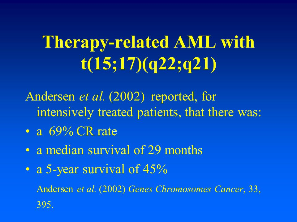 Therapy-related AML with t(15;17)(q22;q21) Andersen et al. (2002) reported, for intensively treated patients, that there was: a 69% CR rate a median s