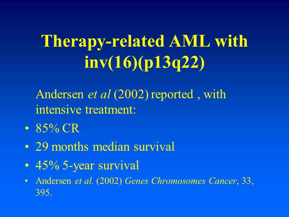 Therapy-related AML with inv(16)(p13q22) Andersen et al (2002) reported, with intensive treatment: 85% CR 29 months median survival 45% 5-year surviva