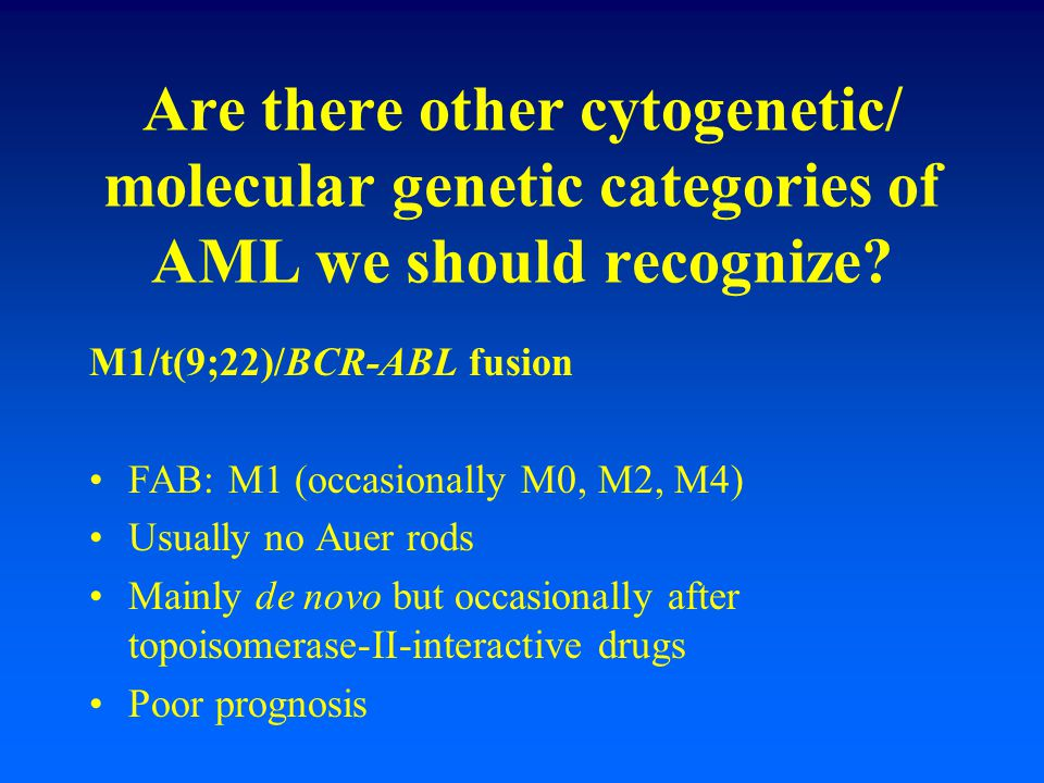 Are there other cytogenetic/ molecular genetic categories of AML we should recognize? M1/t(9;22)/BCR-ABL fusion FAB: M1 (occasionally M0, M2, M4) Usua