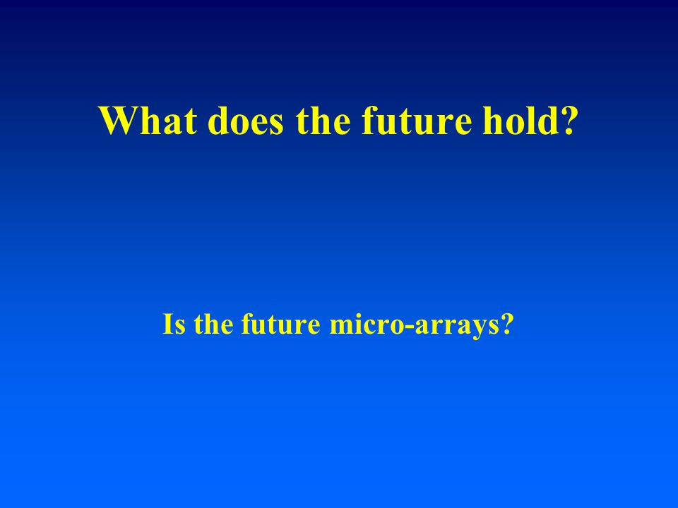What does the future hold? Is the future micro-arrays?