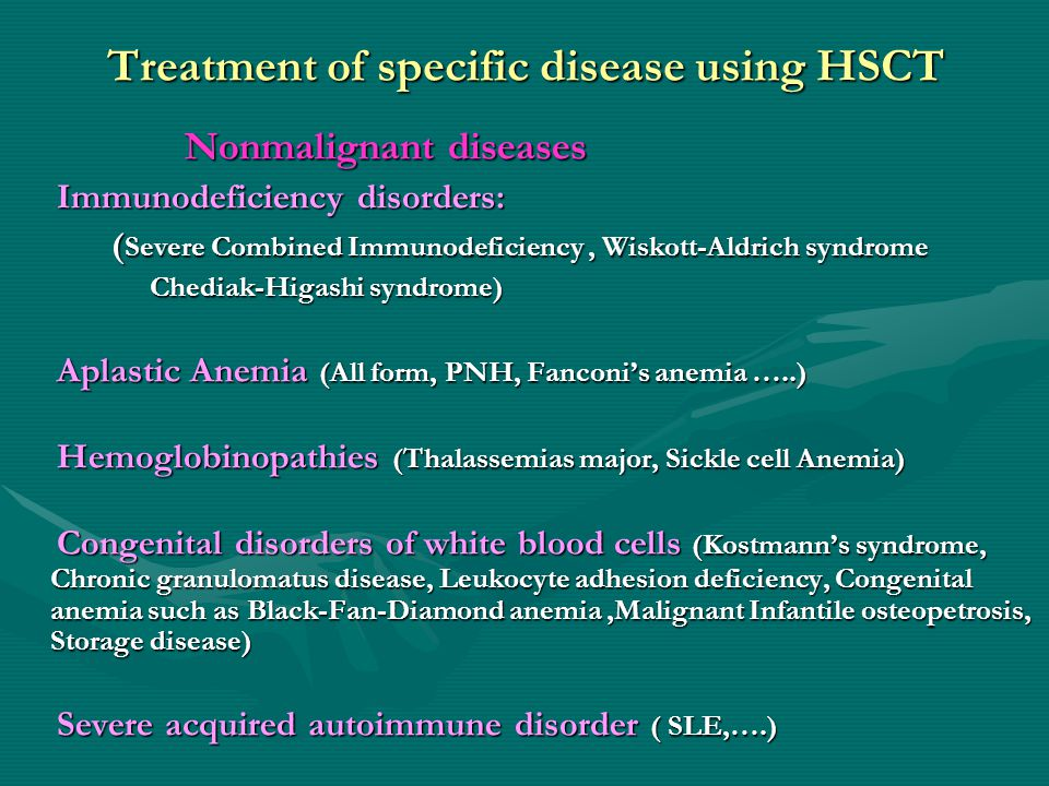 Treatment of specific disease using HSCT Nonmalignant diseases Nonmalignant diseases Immunodeficiency disorders: Immunodeficiency disorders: ( Severe Combined Immunodeficiency, Wiskott-Aldrich syndrome ( Severe Combined Immunodeficiency, Wiskott-Aldrich syndrome Chediak-Higashi syndrome) Chediak-Higashi syndrome) Aplastic Anemia (All form, PNH, Fanconi's anemia …..) Aplastic Anemia (All form, PNH, Fanconi's anemia …..) Hemoglobinopathies (Thalassemias major, Sickle cell Anemia) Hemoglobinopathies (Thalassemias major, Sickle cell Anemia) Congenital disorders of white blood cells (Kostmann's syndrome, Chronic granulomatus disease, Leukocyte adhesion deficiency, Congenital anemia such as Black-Fan-Diamond anemia,Malignant Infantile osteopetrosis, Storage disease) Congenital disorders of white blood cells (Kostmann's syndrome, Chronic granulomatus disease, Leukocyte adhesion deficiency, Congenital anemia such as Black-Fan-Diamond anemia,Malignant Infantile osteopetrosis, Storage disease) Severe acquired autoimmune disorder ( SLE,….) Severe acquired autoimmune disorder ( SLE,….)