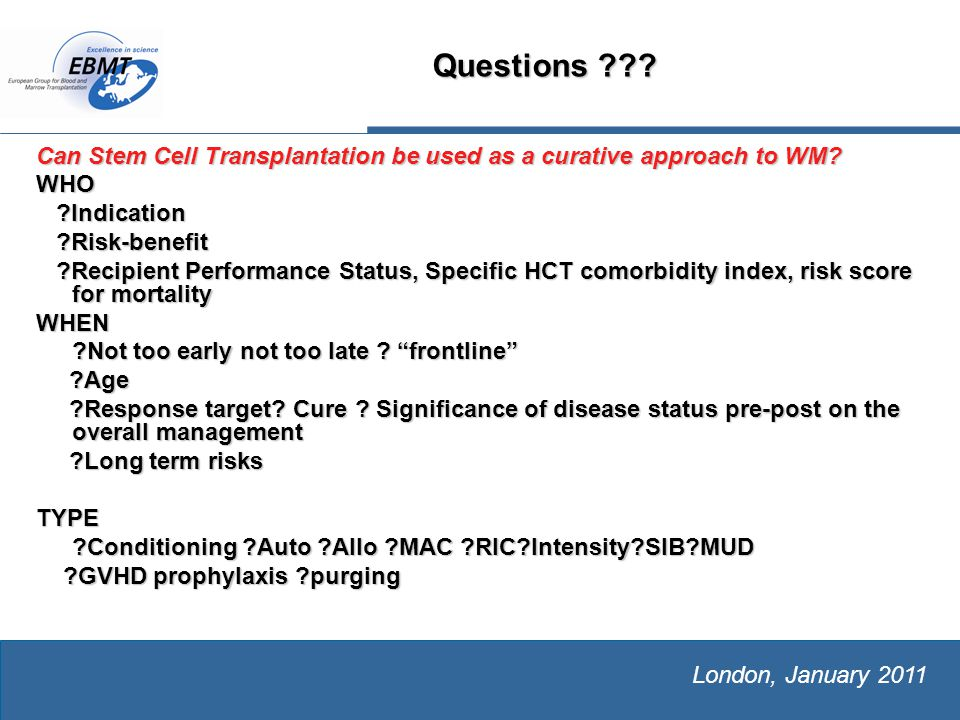 The European Group for Blood and Marrow Transplantation London, January 2011 Questions .