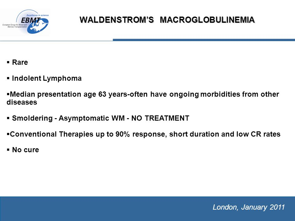 The European Group for Blood and Marrow Transplantation London, January 2011 WALDENSTROM'S MACROGLOBULINEMIA   Rare   Indolent Lymphoma   Median presentation age 63 years-often have ongoing morbidities from other diseases   Smoldering - Asymptomatic WM - NO TREATMENT   Conventional Therapies up to 90% response, short duration and low CR rates   No cure