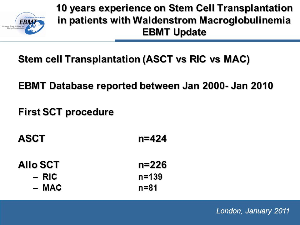 The European Group for Blood and Marrow Transplantation London, January 2011 10 years experience on Stem Cell Transplantation in patients with Waldenstrom Macroglobulinemia EBMT Update Stem cell Transplantation (ASCT vs RIC vs MAC) EBMT Database reported between Jan 2000- Jan 2010 First SCT procedure ASCT n=424 Allo SCTn=226 –RICn=139 –MACn=81