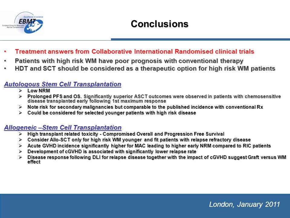 The European Group for Blood and Marrow Transplantation London, January 2011 Treatment answers from Collaborative International Randomised clinical trialsTreatment answers from Collaborative International Randomised clinical trials Patients with high risk WM have poor prognosis with conventional therapyPatients with high risk WM have poor prognosis with conventional therapy HDT and SCT should be considered as a therapeutic option for high risk WM patientsHDT and SCT should be considered as a therapeutic option for high risk WM patients Autologous Stem Cell Transplantation  Low NRM  Prolonged PFS and OS.