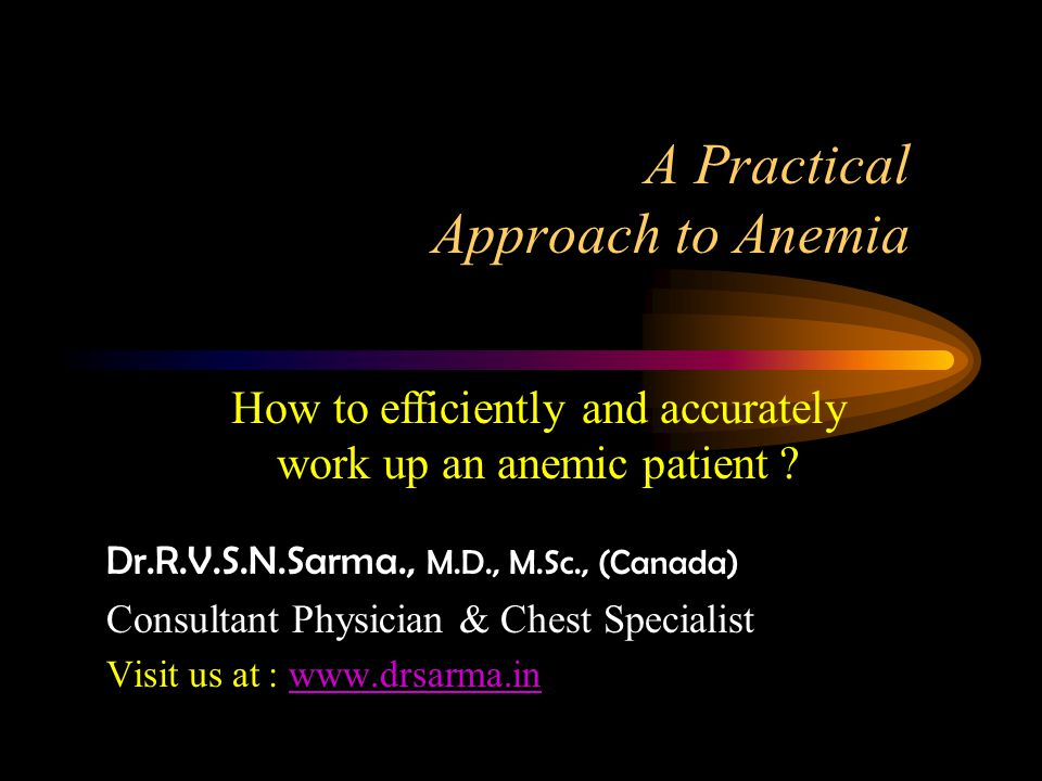 A Practical Approach to Anemia Dr.R.V.S.N.Sarma., M.D., M.Sc., (Canada) Consultant Physician & Chest Specialist Visit us at : www.drsarma.inwww.drsarma.in How to efficiently and accurately work up an anemic patient ?