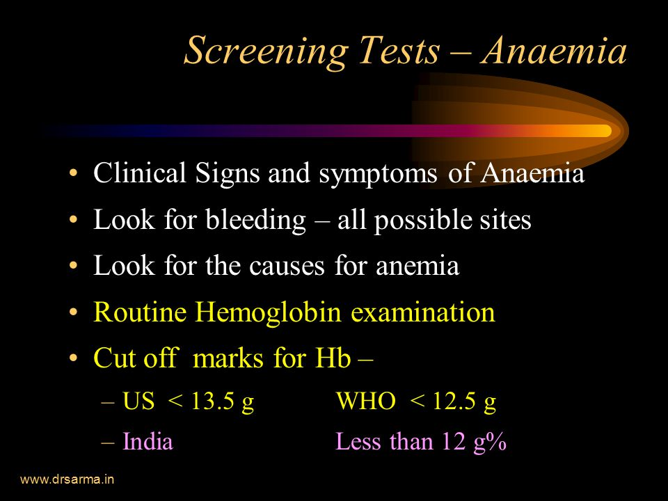 www.drsarma.in Screening Tests – Anaemia Clinical Signs and symptoms of Anaemia Look for bleeding – all possible sites Look for the causes for anemia Routine Hemoglobin examination Cut off marks for Hb – –US < 13.5 g WHO < 12.5 g –India Less than 12 g%