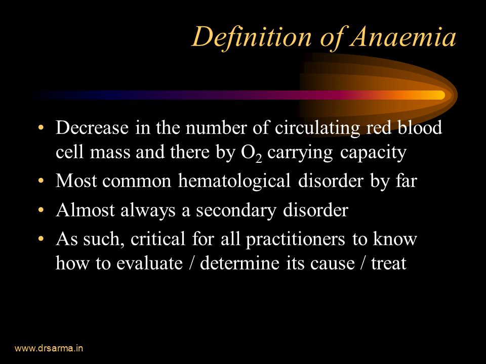 www.drsarma.in Definition of Anaemia Decrease in the number of circulating red blood cell mass and there by O 2 carrying capacity Most common hematological disorder by far Almost always a secondary disorder As such, critical for all practitioners to know how to evaluate / determine its cause / treat