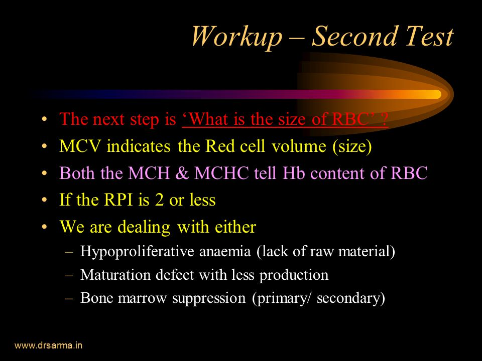 www.drsarma.in Workup – Second Test The next step is 'What is the size of RBC' ? MCV indicates the Red cell volume (size) Both the MCH & MCHC tell Hb