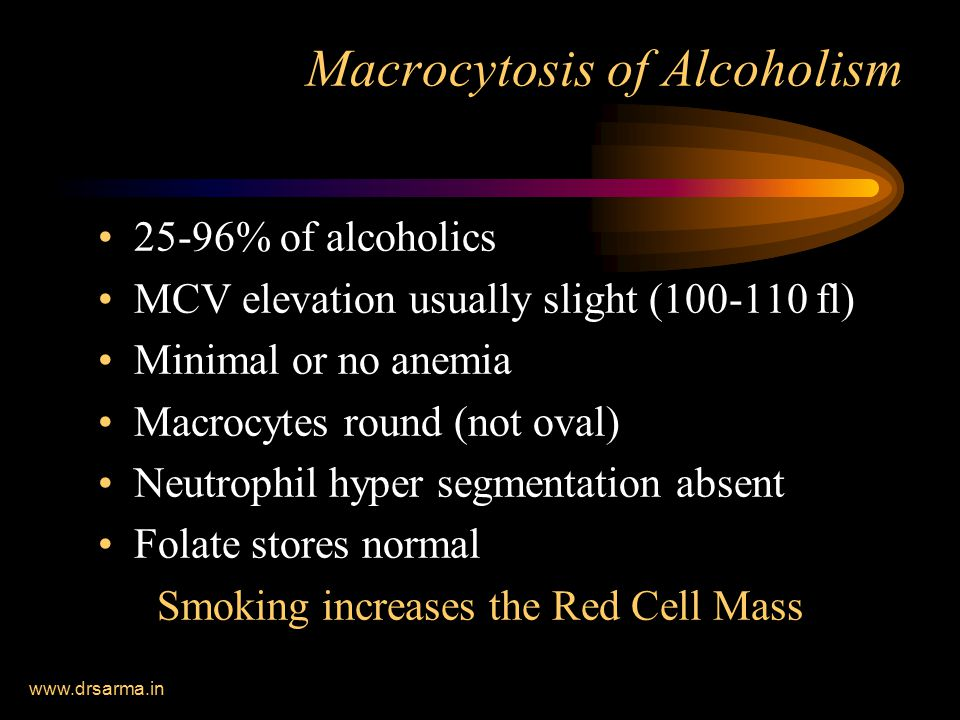 www.drsarma.in Macrocytosis of Alcoholism 25-96% of alcoholics MCV elevation usually slight (100-110 fl) Minimal or no anemia Macrocytes round (not oval) Neutrophil hyper segmentation absent Folate stores normal Smoking increases the Red Cell Mass