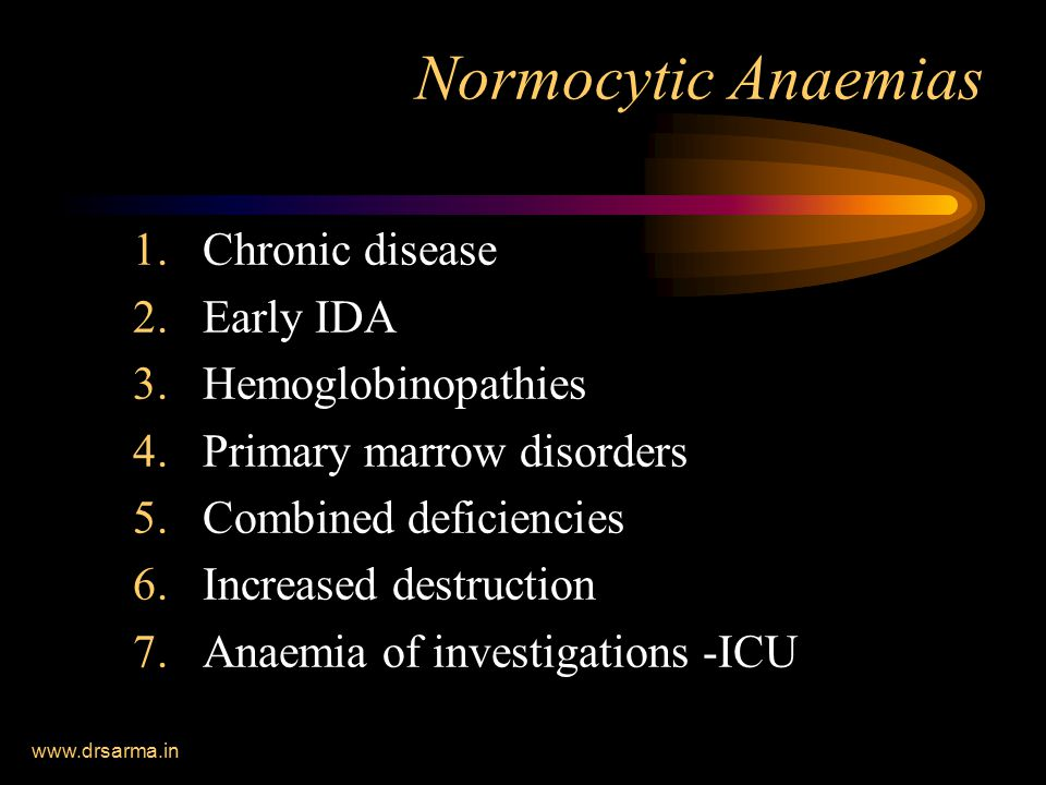 www.drsarma.in Normocytic Anaemias 1.Chronic disease 2.Early IDA 3.Hemoglobinopathies 4.Primary marrow disorders 5.Combined deficiencies 6.Increased destruction 7.Anaemia of investigations -ICU