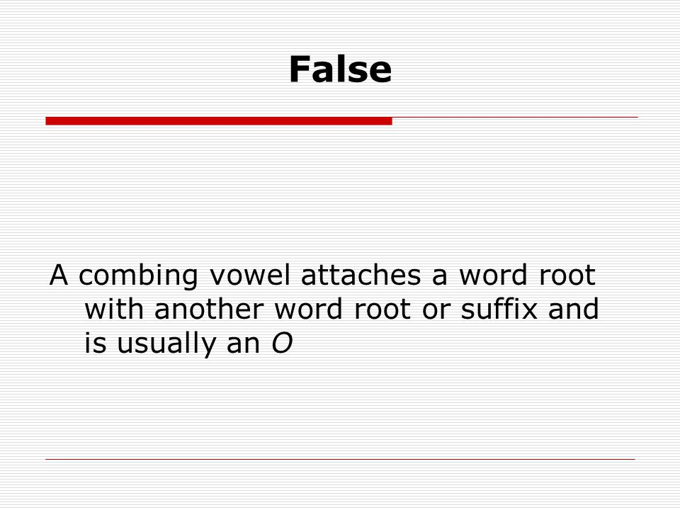 False A combing vowel attaches a word root with another word root or suffix and is usually an O