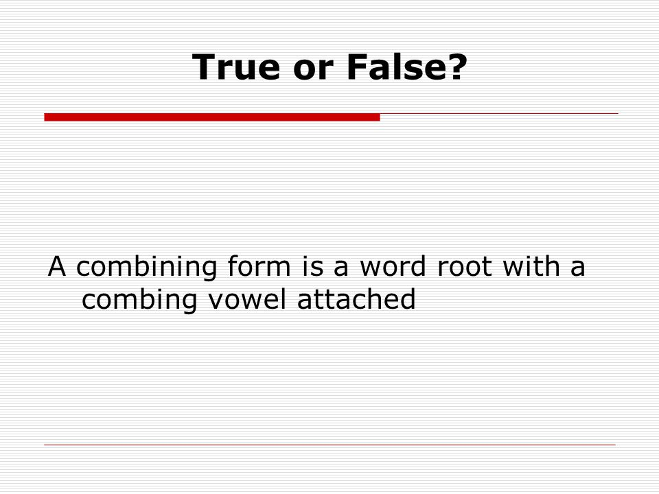 True or False A combining form is a word root with a combing vowel attached