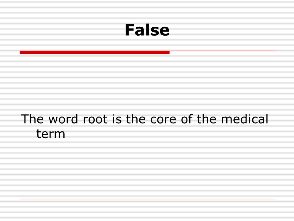 False The word root is the core of the medical term