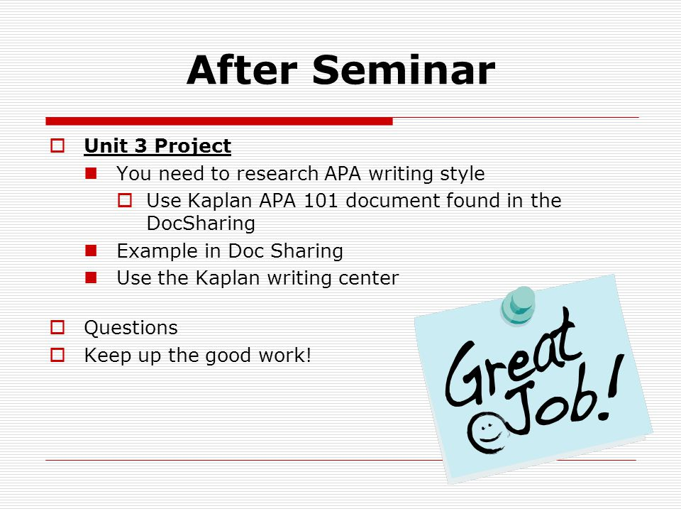 After Seminar  Unit 3 Project You need to research APA writing style  Use Kaplan APA 101 document found in the DocSharing Example in Doc Sharing Use the Kaplan writing center  Questions  Keep up the good work!
