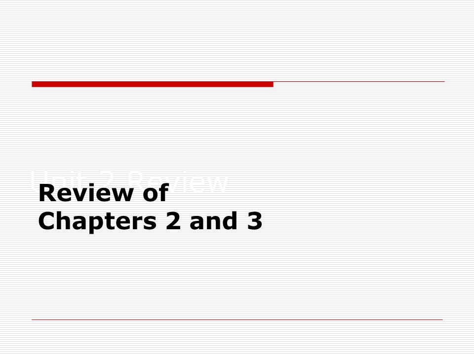 Unit 2 Review Review of Chapters 2 and 3