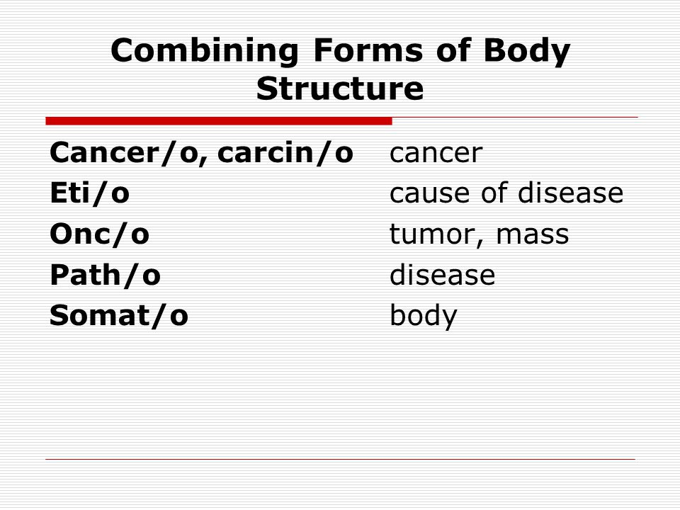 Combining Forms of Body Structure Cancer/o, carcin/ocancer Eti/ocause of disease Onc/otumor, mass Path/odisease Somat/obody