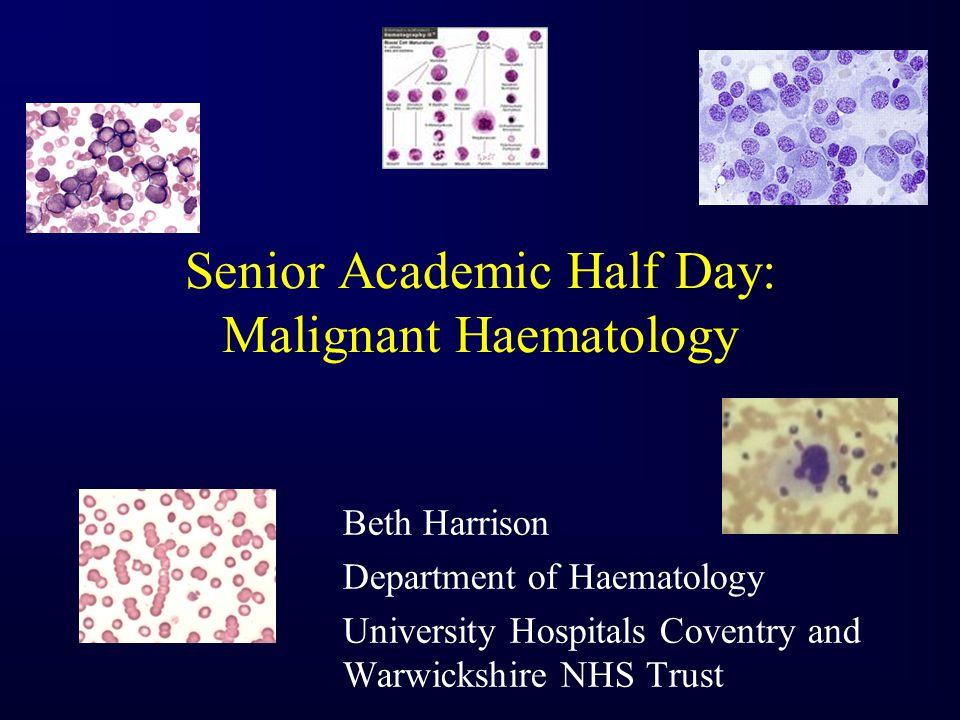 Senior Academic Half Day: Malignant Haematology Beth Harrison Department of Haematology University Hospitals Coventry and Warwickshire NHS Trust