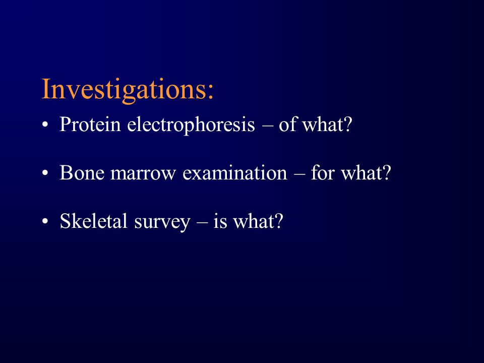 Investigations: Protein electrophoresis – of what? Bone marrow examination – for what? Skeletal survey – is what?