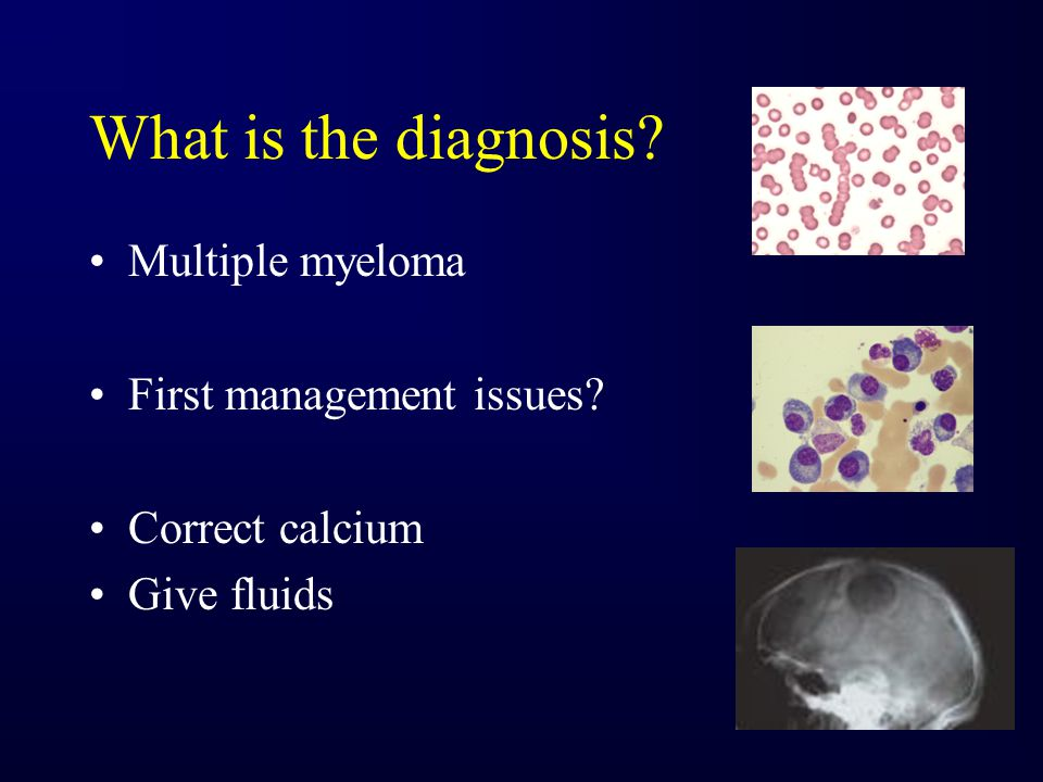 What is the diagnosis? Multiple myeloma First management issues? Correct calcium Give fluids