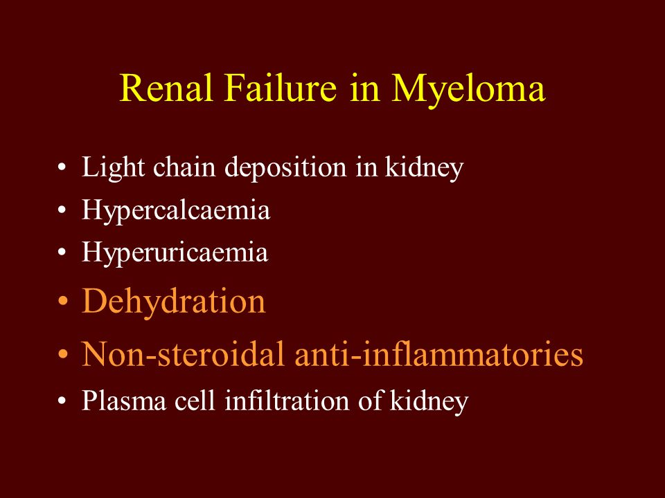 Renal Failure in Myeloma Light chain deposition in kidney Hypercalcaemia Hyperuricaemia Dehydration Non-steroidal anti-inflammatories Plasma cell infi