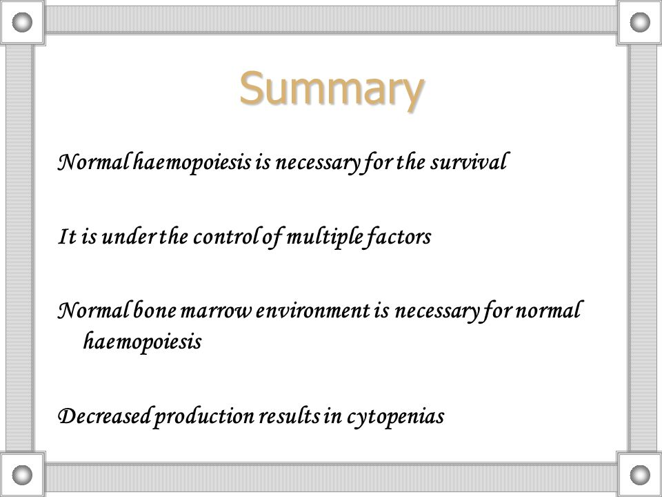 Summary Normal haemopoiesis is necessary for the survival It is under the control of multiple factors Normal bone marrow environment is necessary for normal haemopoiesis Decreased production results in cytopenias