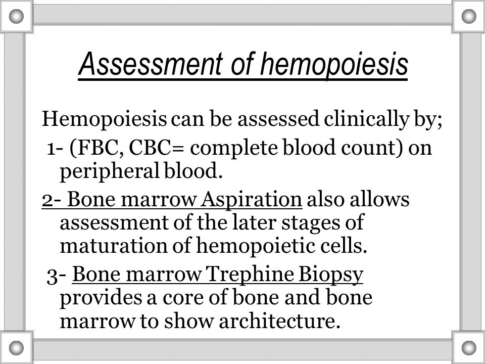 Assessment of hemopoiesis Hemopoiesis can be assessed clinically by; 1- (FBC, CBC= complete blood count) on peripheral blood.