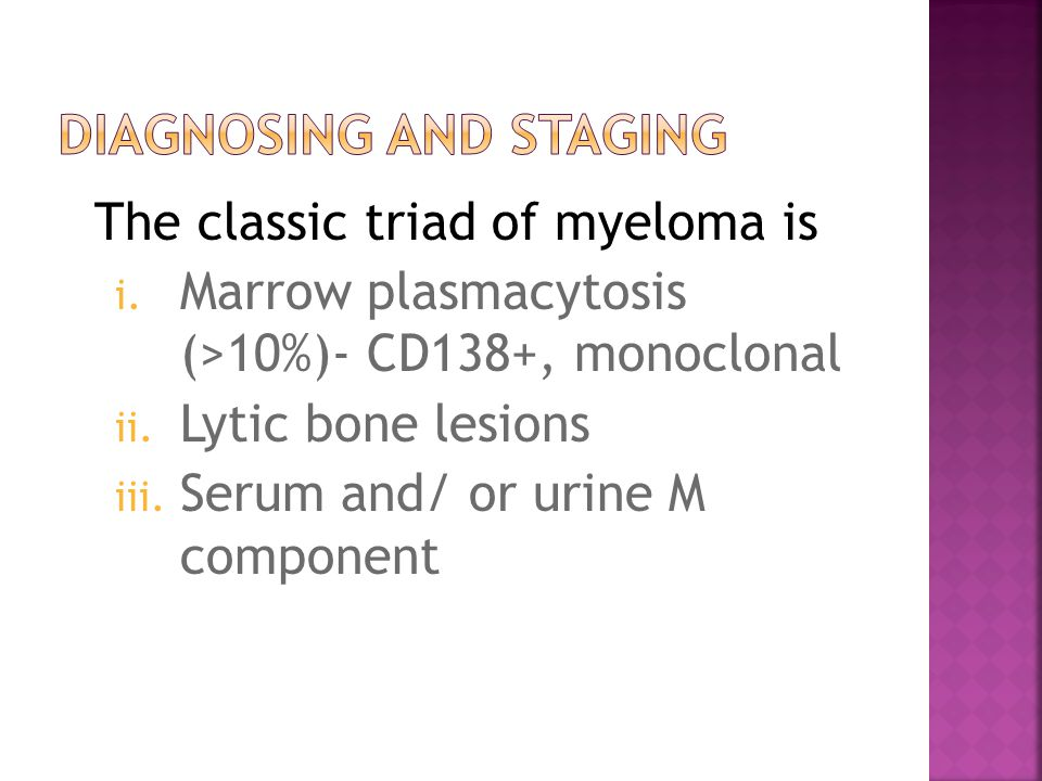 The classic triad of myeloma is i.Marrow plasmacytosis (>10%)- CD138+, monoclonal ii.