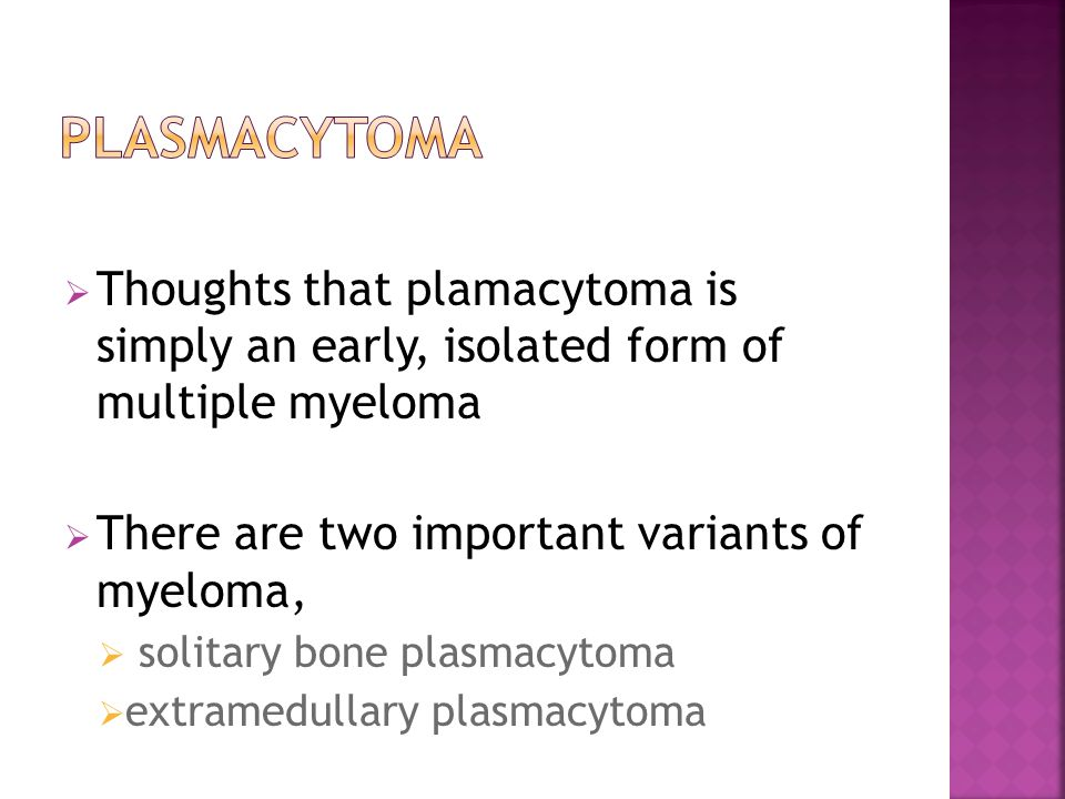  Thoughts that plamacytoma is simply an early, isolated form of multiple myeloma  There are two important variants of myeloma,  solitary bone plasmacytoma  extramedullary plasmacytoma