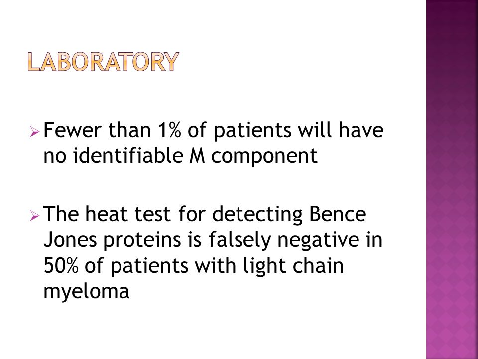  Fewer than 1% of patients will have no identifiable M component  The heat test for detecting Bence Jones proteins is falsely negative in 50% of patients with light chain myeloma