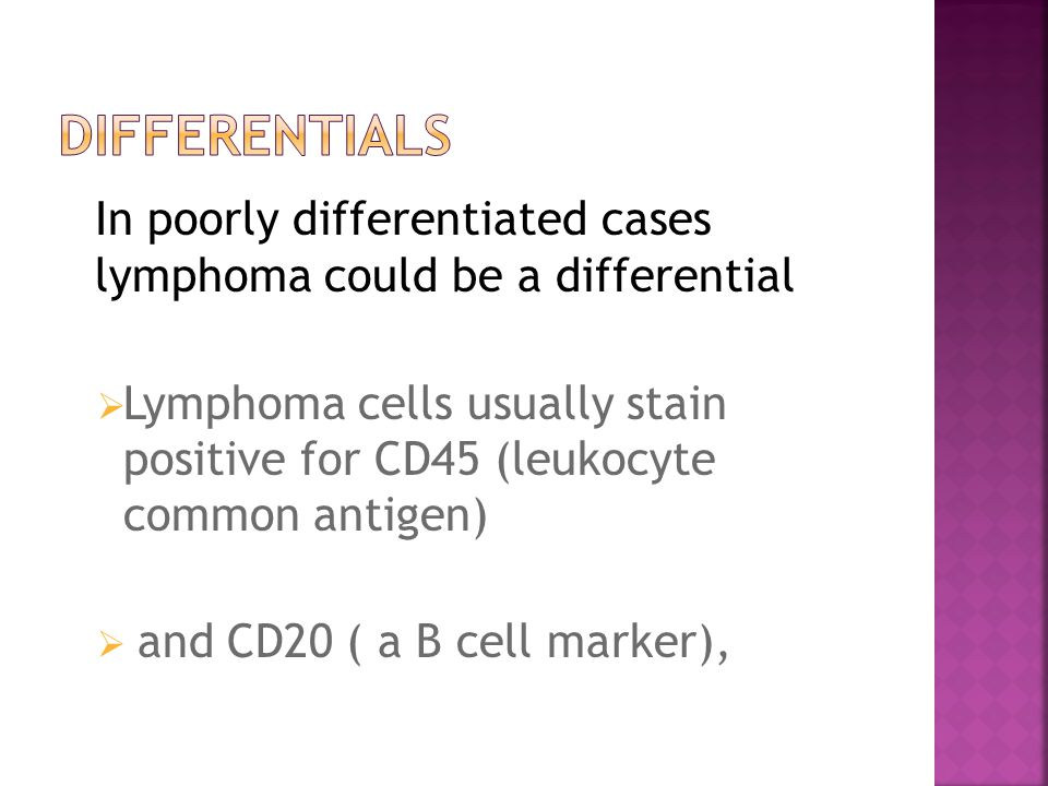 In poorly differentiated cases lymphoma could be a differential  Lymphoma cells usually stain positive for CD45 (leukocyte common antigen)  and CD20 ( a B cell marker),