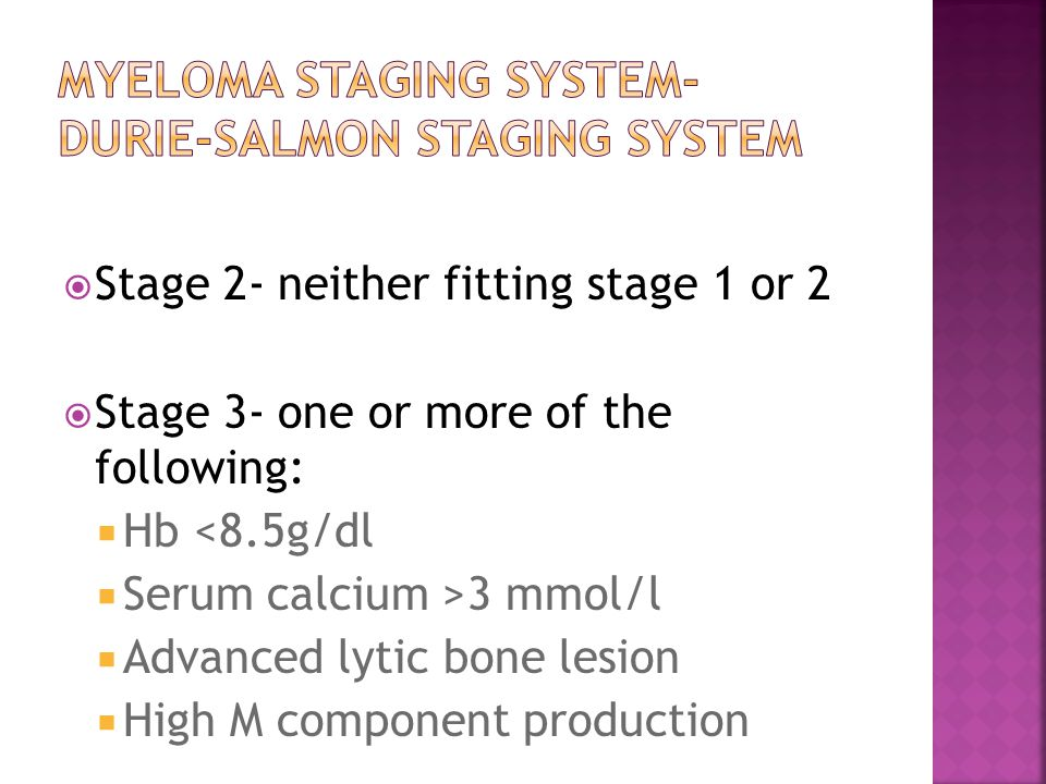  Stage 2- neither fitting stage 1 or 2  Stage 3- one or more of the following:  Hb <8.5g/dl  Serum calcium >3 mmol/l  Advanced lytic bone lesion  High M component production
