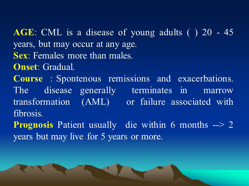 AGE: CML is a disease of young adults ( ) 20 - 45 years, but may occur at any age.