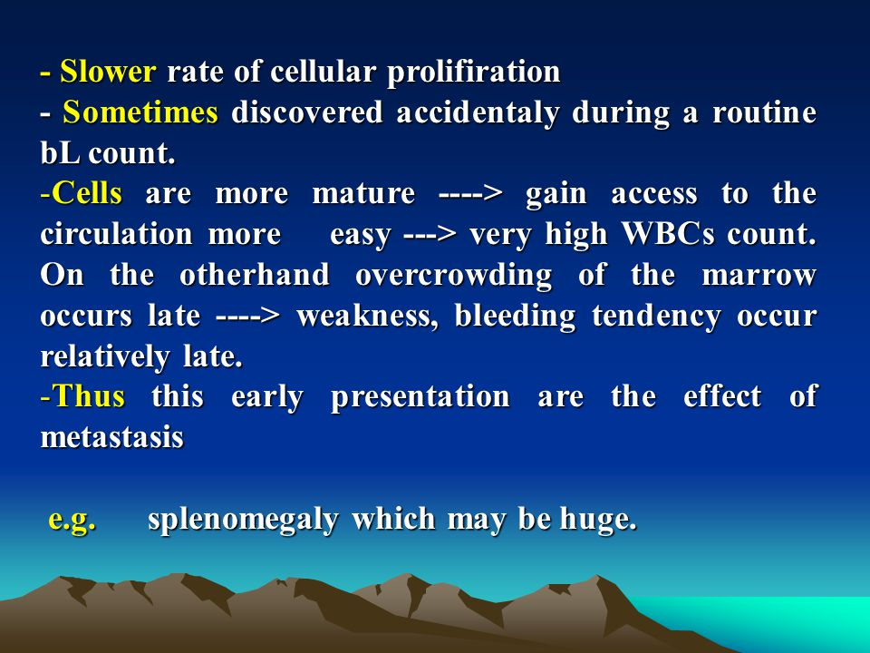 - Slower rate of cellular prolifiration - Sometimes discovered accidentaly during a routine bL count.