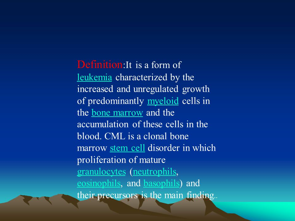 Definition :It is a form of leukemia characterized by the increased and unregulated growth of predominantly myeloid cells in the bone marrow and the accumulation of these cells in the blood.