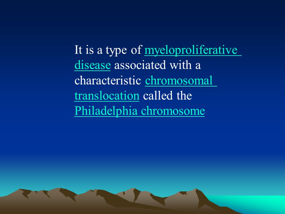 It is a type of myeloproliferative disease associated with a characteristic chromosomal translocation called the Philadelphia chromosomemyeloproliferative diseasechromosomal translocation Philadelphia chromosome