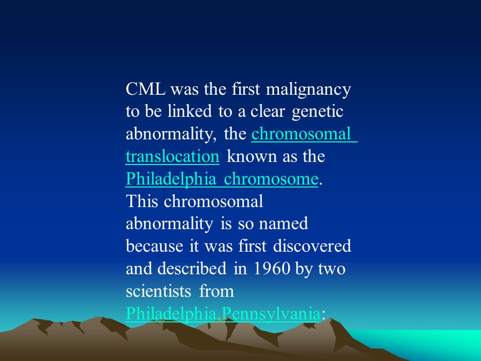 CML was the first malignancy to be linked to a clear genetic abnormality, the chromosomal translocation known as the Philadelphia chromosome.