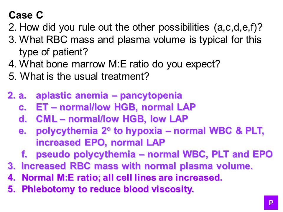 Case C 2.How did you rule out the other possibilities (a,c,d,e,f)? 3.What RBC mass and plasma volume is typical for this type of patient? 4.What bone